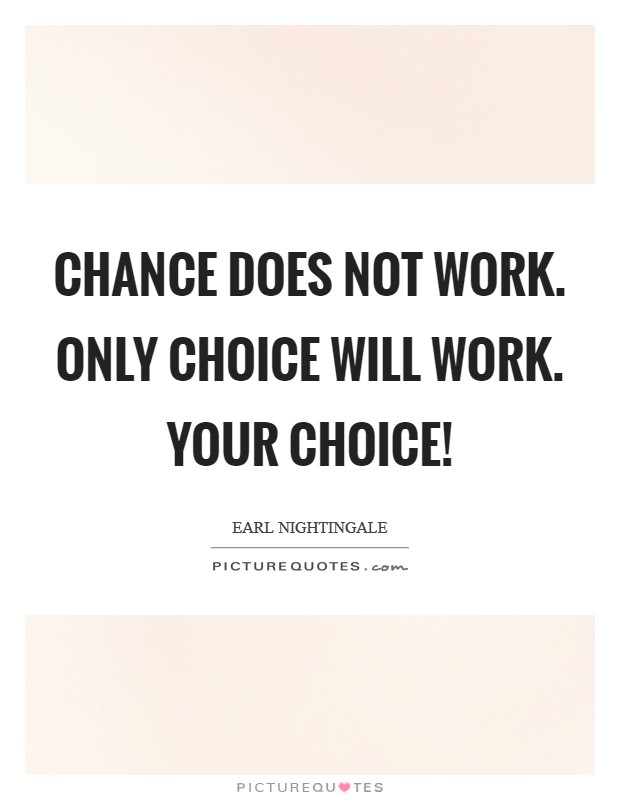 Chance does not work. Only choice will work. Your choice! Picture Quote #1