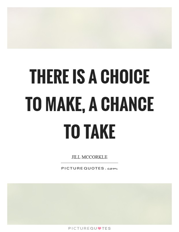 There is a choice to make, a chance to take Picture Quote #1