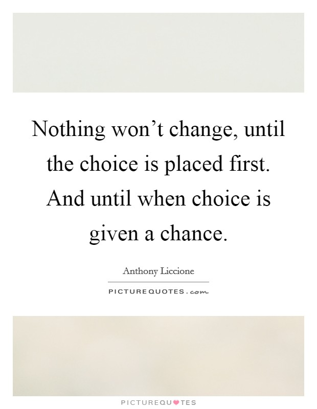 Nothing won't change, until the choice is placed first. And until when choice is given a chance. Picture Quote #1