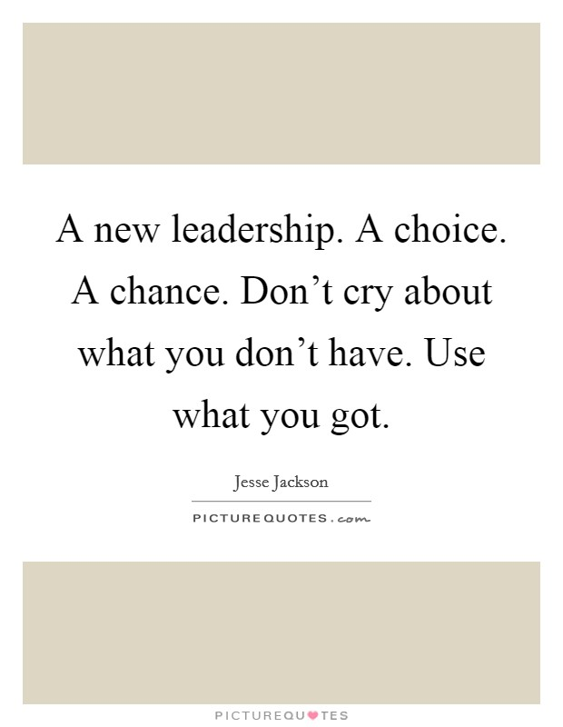 A new leadership. A choice. A chance. Don't cry about what you don't have. Use what you got Picture Quote #1