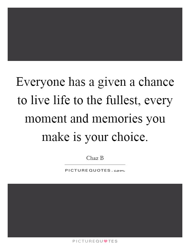 Everyone has a given a chance to live life to the fullest, every moment and memories you make is your choice Picture Quote #1