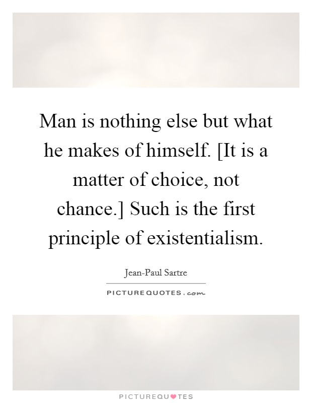 Man is nothing else but what he makes of himself. [It is a matter of choice, not chance.] Such is the first principle of existentialism Picture Quote #1