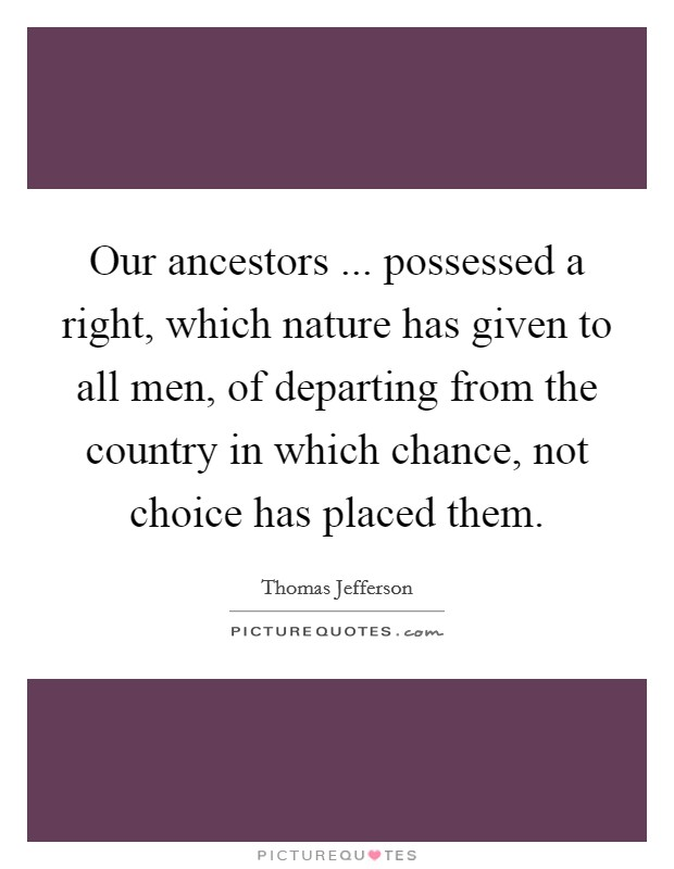 Our ancestors ... possessed a right, which nature has given to all men, of departing from the country in which chance, not choice has placed them Picture Quote #1