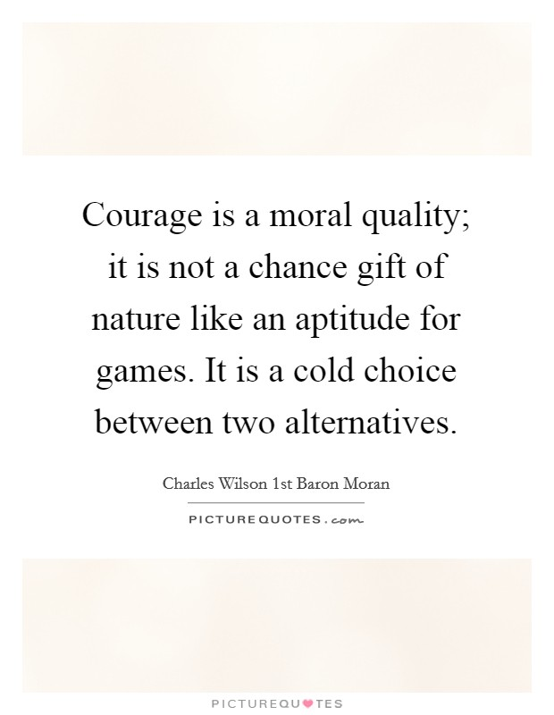 Courage is a moral quality; it is not a chance gift of nature like an aptitude for games. It is a cold choice between two alternatives Picture Quote #1
