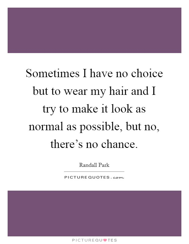Sometimes I have no choice but to wear my hair and I try to make it look as normal as possible, but no, there's no chance Picture Quote #1