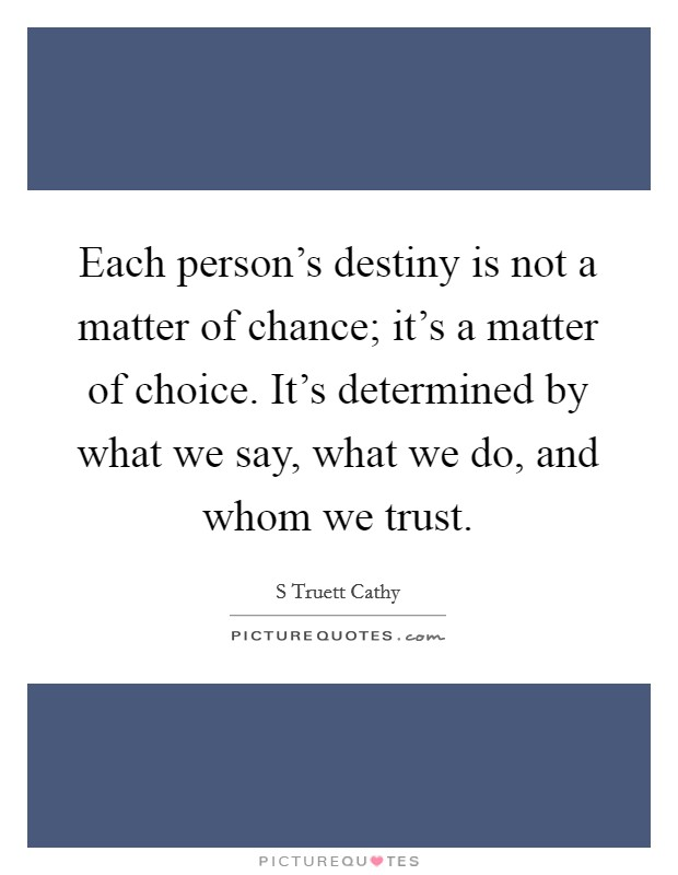 Each person's destiny is not a matter of chance; it's a matter of choice. It's determined by what we say, what we do, and whom we trust Picture Quote #1