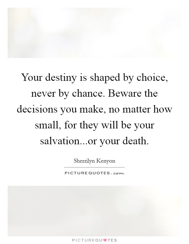 Your destiny is shaped by choice, never by chance. Beware the decisions you make, no matter how small, for they will be your salvation...or your death Picture Quote #1