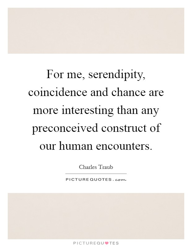 For me, serendipity, coincidence and chance are more interesting than any preconceived construct of our human encounters Picture Quote #1