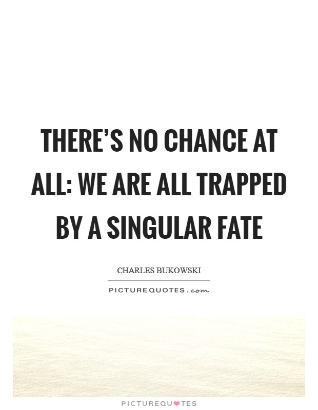 There's no chance at all: we are all trapped by a singular fate Picture Quote #1