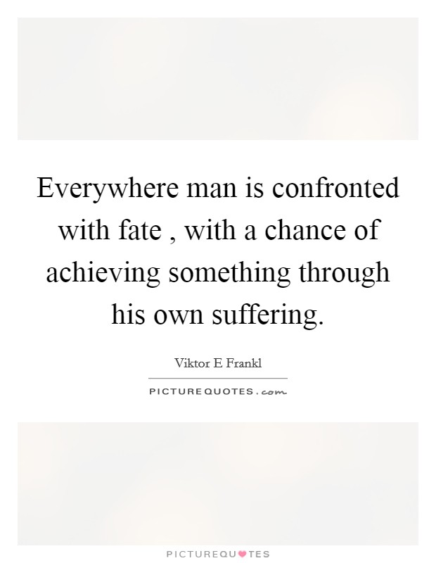 Everywhere man is confronted with fate , with a chance of achieving something through his own suffering Picture Quote #1