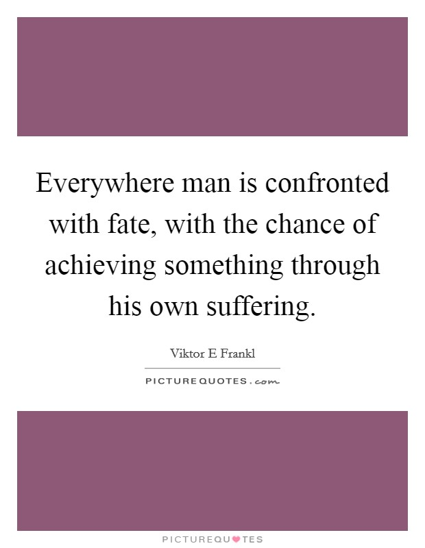 Everywhere man is confronted with fate, with the chance of achieving something through his own suffering Picture Quote #1