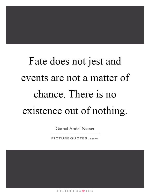 Fate does not jest and events are not a matter of chance. There is no existence out of nothing Picture Quote #1