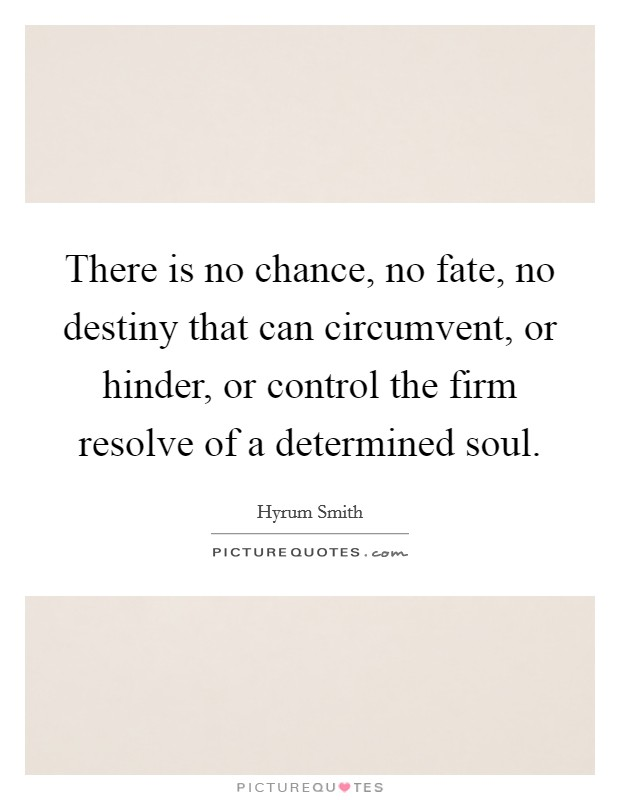 There is no chance, no fate, no destiny that can circumvent, or hinder, or control the firm resolve of a determined soul Picture Quote #1