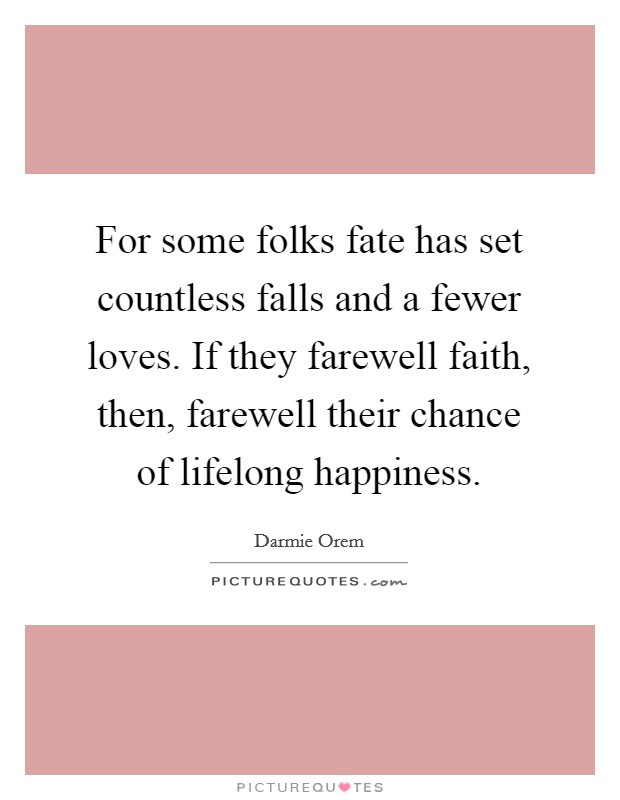 For some folks fate has set countless falls and a fewer loves. If they farewell faith, then, farewell their chance of lifelong happiness Picture Quote #1