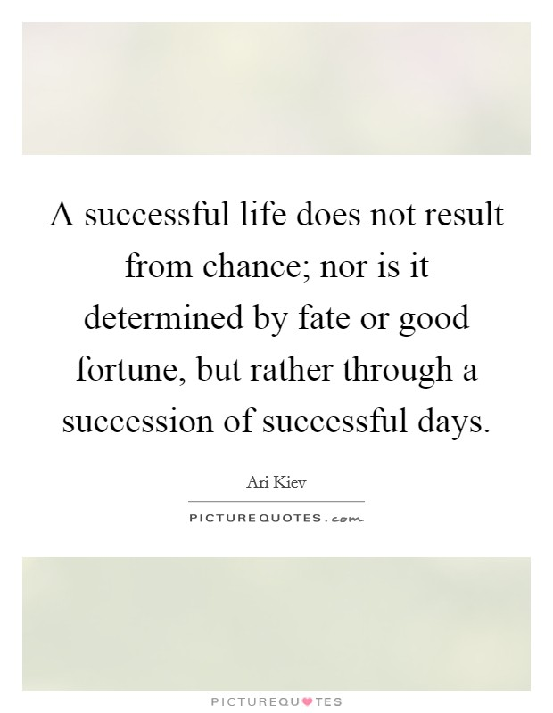 A successful life does not result from chance; nor is it determined by fate or good fortune, but rather through a succession of successful days Picture Quote #1