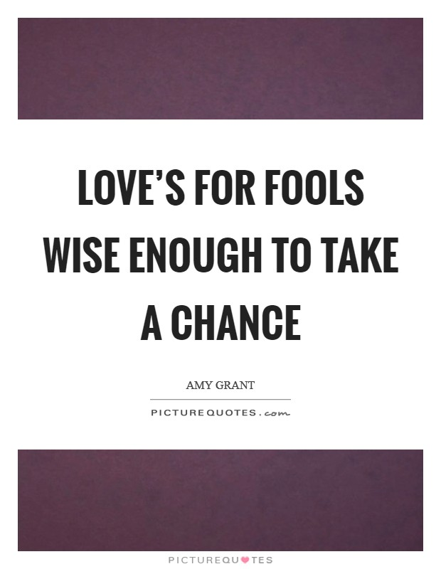 Love's for fools wise enough to take a chance Picture Quote #1