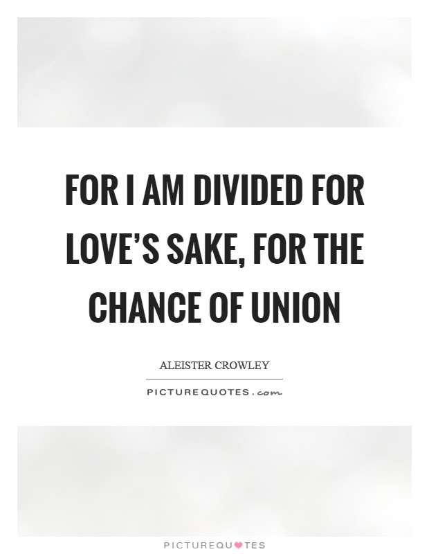 For I am divided for love's sake, for the chance of union Picture Quote #1