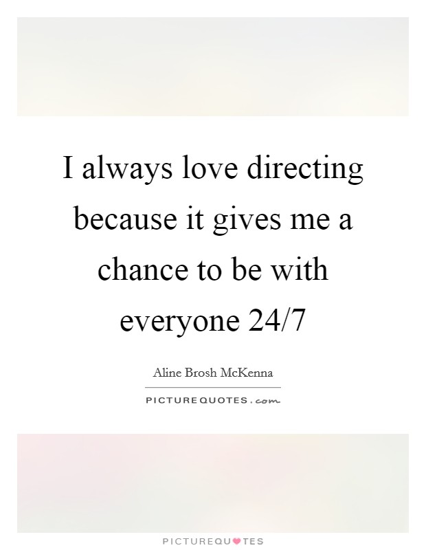 I always love directing because it gives me a chance to be with everyone 24/7 Picture Quote #1