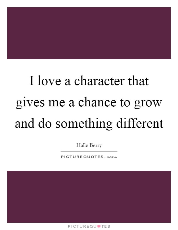 I love a character that gives me a chance to grow and do something different Picture Quote #1