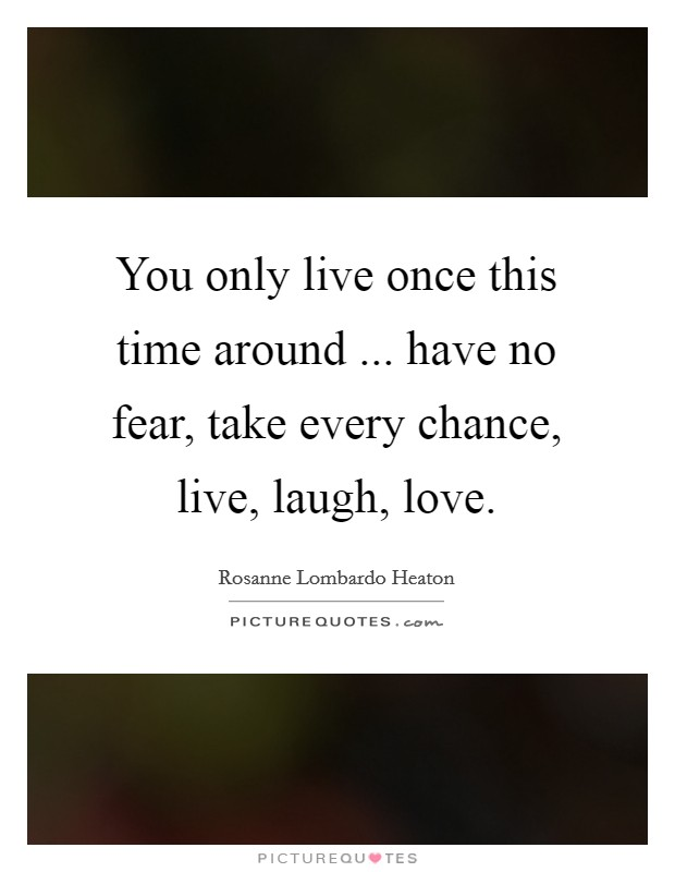 You only live once this time around ... have no fear, take every chance, live, laugh, love Picture Quote #1