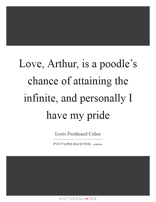 Love, Arthur, is a poodle's chance of attaining the infinite, and personally I have my pride Picture Quote #1