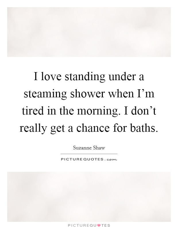 I love standing under a steaming shower when I'm tired in the morning. I don't really get a chance for baths Picture Quote #1