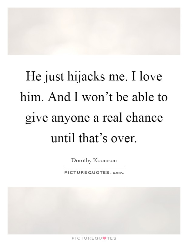 He just hijacks me. I love him. And I won't be able to give anyone a real chance until that's over Picture Quote #1