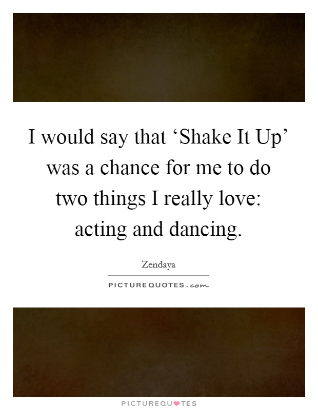 I would say that 'Shake It Up' was a chance for me to do two things I really love: acting and dancing. Picture Quote #1