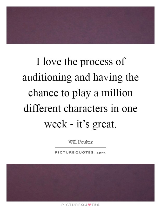 I love the process of auditioning and having the chance to play a million different characters in one week - it's great Picture Quote #1