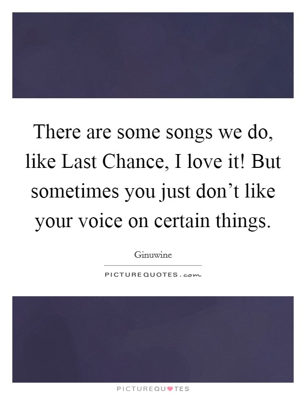 There are some songs we do, like Last Chance, I love it! But sometimes you just don't like your voice on certain things Picture Quote #1