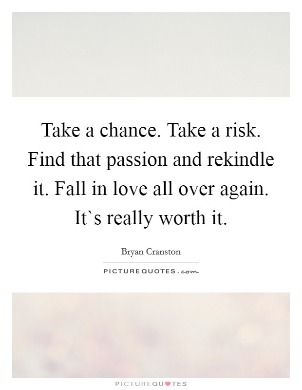 Take a chance. Take a risk. Find that passion and rekindle it. Fall in love all over again. It`s really worth it Picture Quote #1