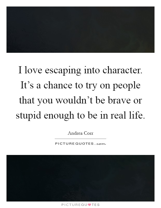 I love escaping into character. It's a chance to try on people that you wouldn't be brave or stupid enough to be in real life Picture Quote #1