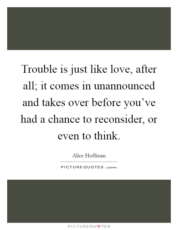 Trouble is just like love, after all; it comes in unannounced and takes over before you've had a chance to reconsider, or even to think Picture Quote #1