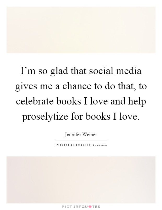 I'm so glad that social media gives me a chance to do that, to celebrate books I love and help proselytize for books I love Picture Quote #1