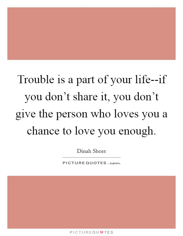 Trouble is a part of your life--if you don't share it, you don't give the person who loves you a chance to love you enough Picture Quote #1