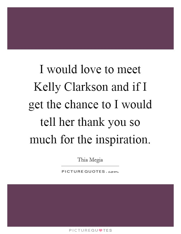 I would love to meet Kelly Clarkson and if I get the chance to I would tell her thank you so much for the inspiration Picture Quote #1