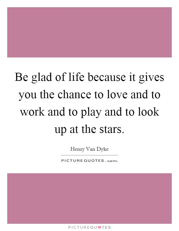 Be glad of life because it gives you the chance to love and to work and to play and to look up at the stars Picture Quote #1