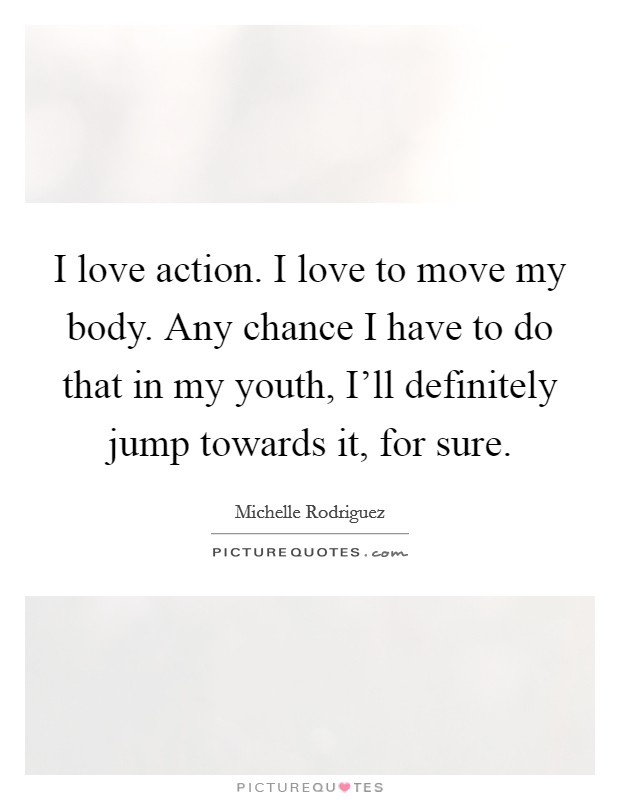 I love action. I love to move my body. Any chance I have to do that in my youth, I'll definitely jump towards it, for sure Picture Quote #1
