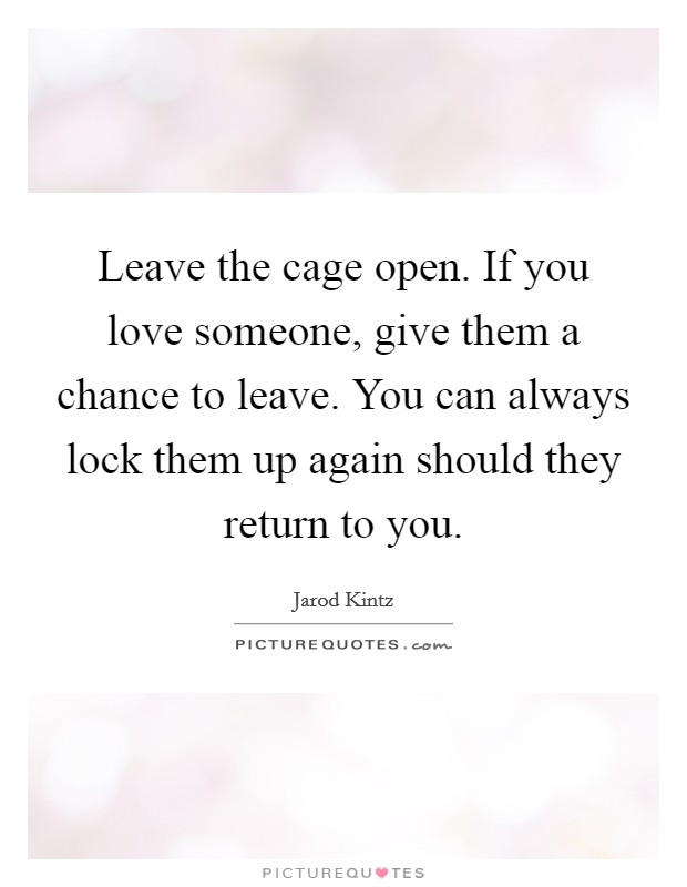 Leave the cage open. If you love someone, give them a chance to leave. You can always lock them up again should they return to you Picture Quote #1