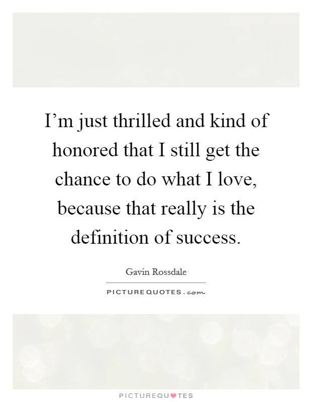 I'm just thrilled and kind of honored that I still get the chance to do what I love, because that really is the definition of success Picture Quote #1