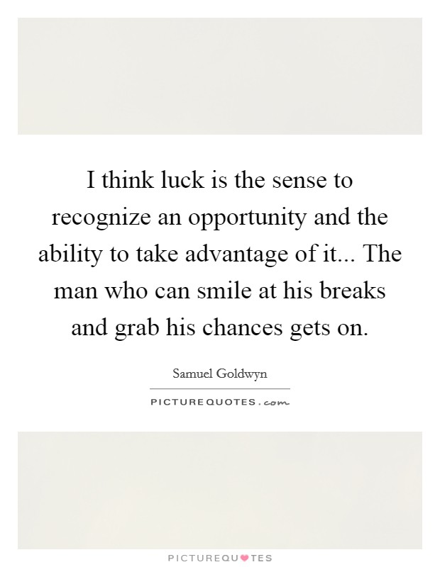 I think luck is the sense to recognize an opportunity and the ability to take advantage of it... The man who can smile at his breaks and grab his chances gets on Picture Quote #1