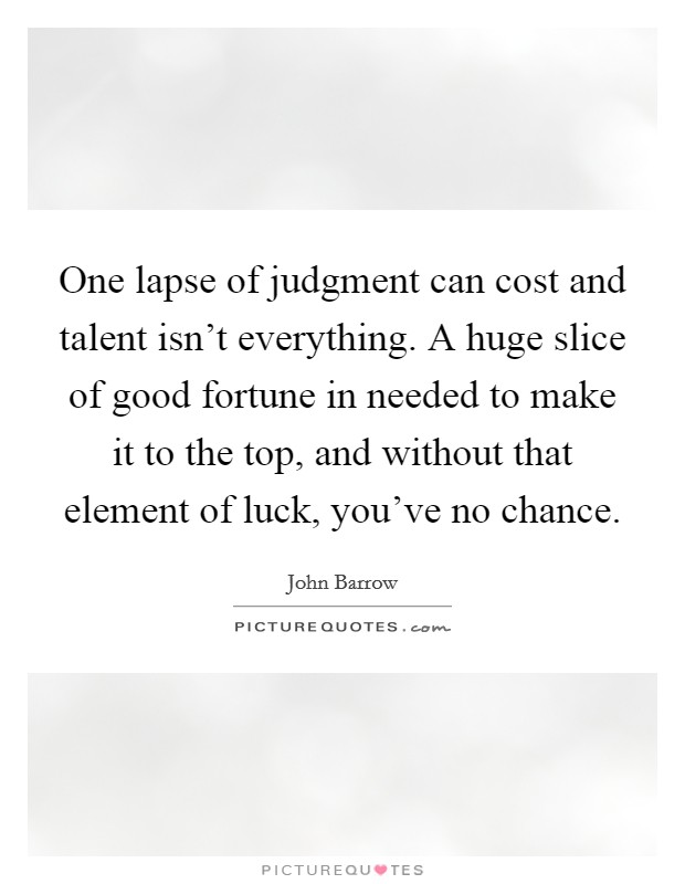 One lapse of judgment can cost and talent isn't everything. A huge slice of good fortune in needed to make it to the top, and without that element of luck, you've no chance Picture Quote #1