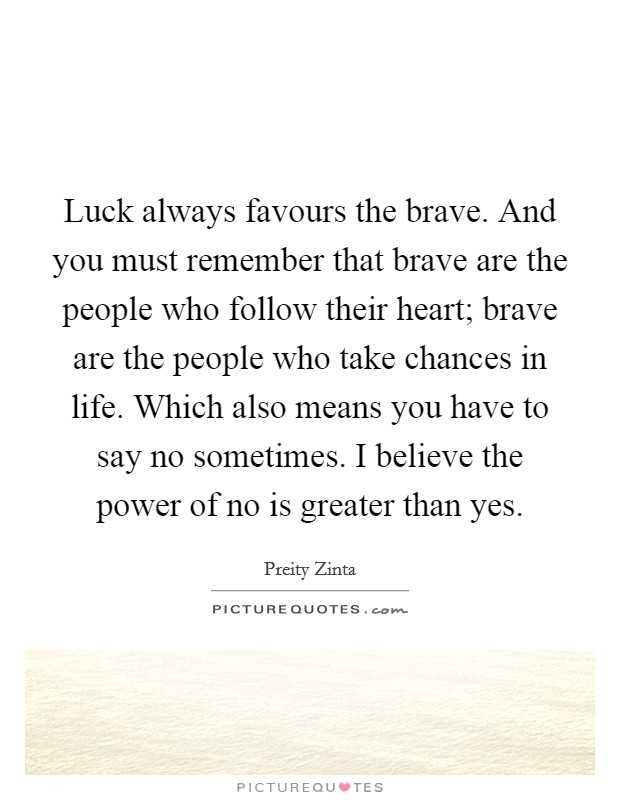 Luck always favours the brave. And you must remember that brave are the people who follow their heart; brave are the people who take chances in life. Which also means you have to say no sometimes. I believe the power of no is greater than yes Picture Quote #1