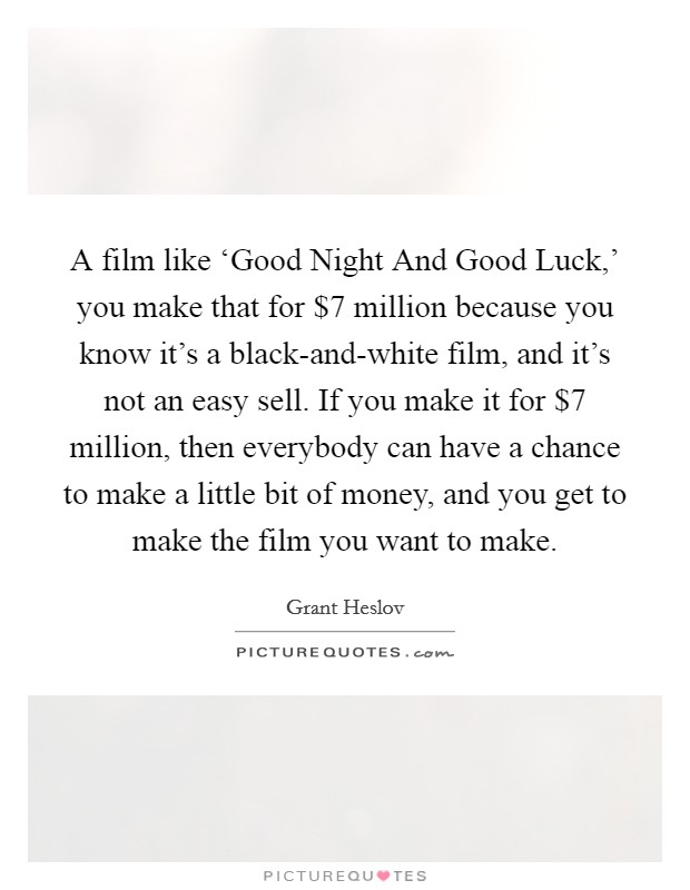 A film like 'Good Night And Good Luck,' you make that for $7 million because you know it's a black-and-white film, and it's not an easy sell. If you make it for $7 million, then everybody can have a chance to make a little bit of money, and you get to make the film you want to make Picture Quote #1