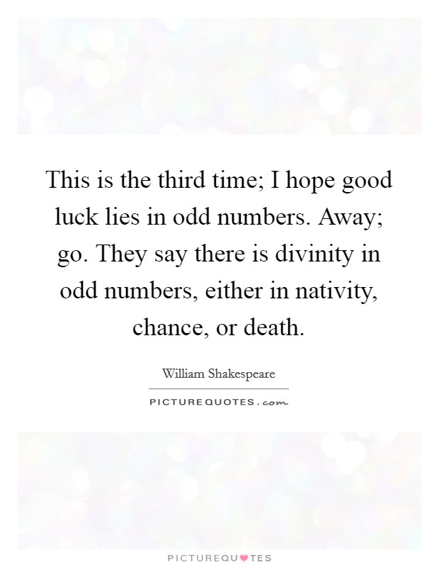 This is the third time; I hope good luck lies in odd numbers. Away; go. They say there is divinity in odd numbers, either in nativity, chance, or death Picture Quote #1