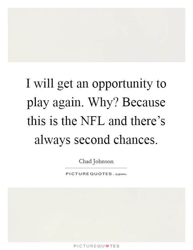 I will get an opportunity to play again. Why? Because this is the NFL and there's always second chances Picture Quote #1
