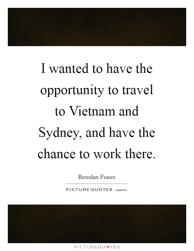 I wanted to have the opportunity to travel to Vietnam and Sydney, and have the chance to work there Picture Quote #1