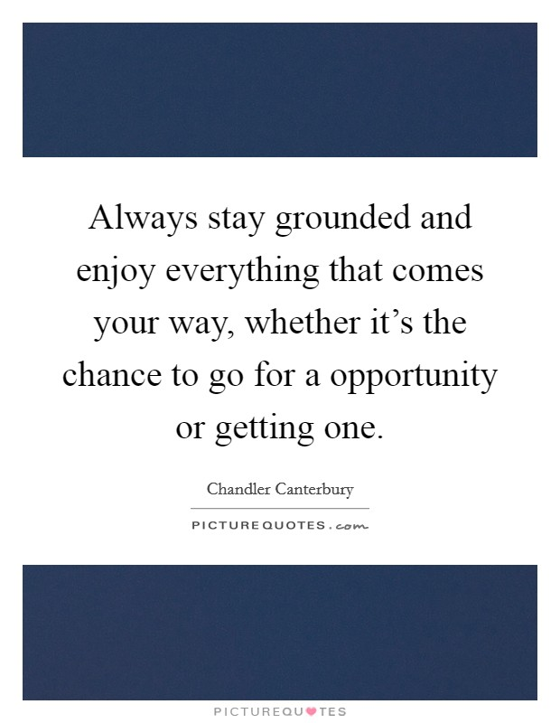 Always stay grounded and enjoy everything that comes your way, whether it's the chance to go for a opportunity or getting one Picture Quote #1