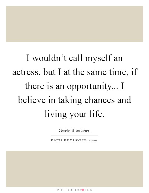 I wouldn't call myself an actress, but I at the same time, if there is an opportunity... I believe in taking chances and living your life Picture Quote #1