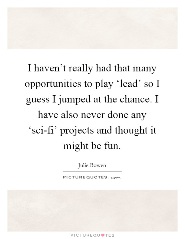 I haven't really had that many opportunities to play 'lead' so I guess I jumped at the chance. I have also never done any 'sci-fi' projects and thought it might be fun Picture Quote #1